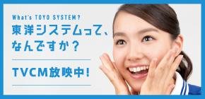 東洋システムって、何ですか?TVCM放映中!