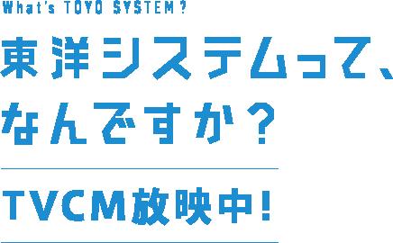 東洋システムって、なんですか?TVCM放映中!